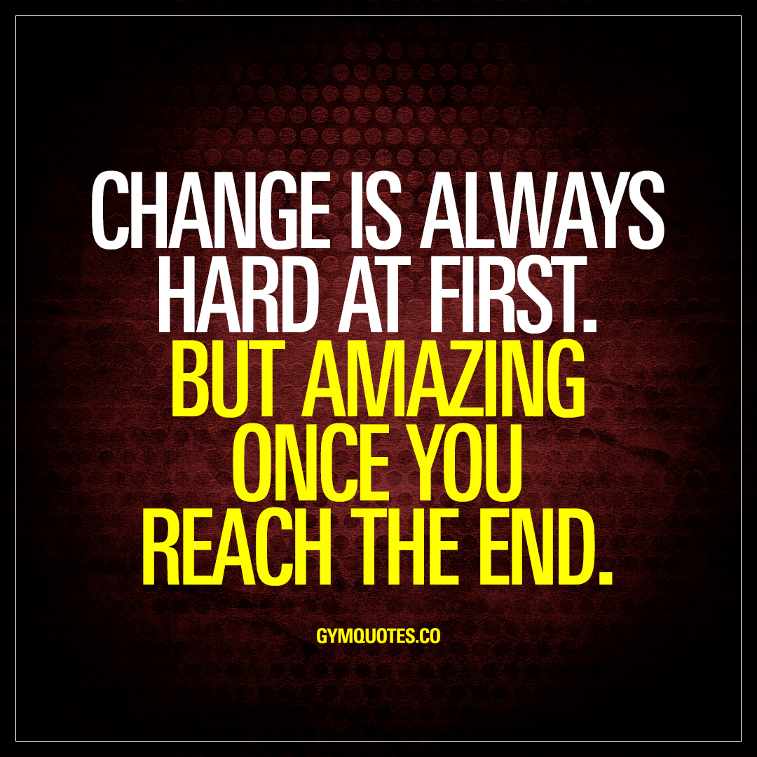 Quotes Change Change Is Always Hard At Firstbut Amazing Once You Reach The End.
