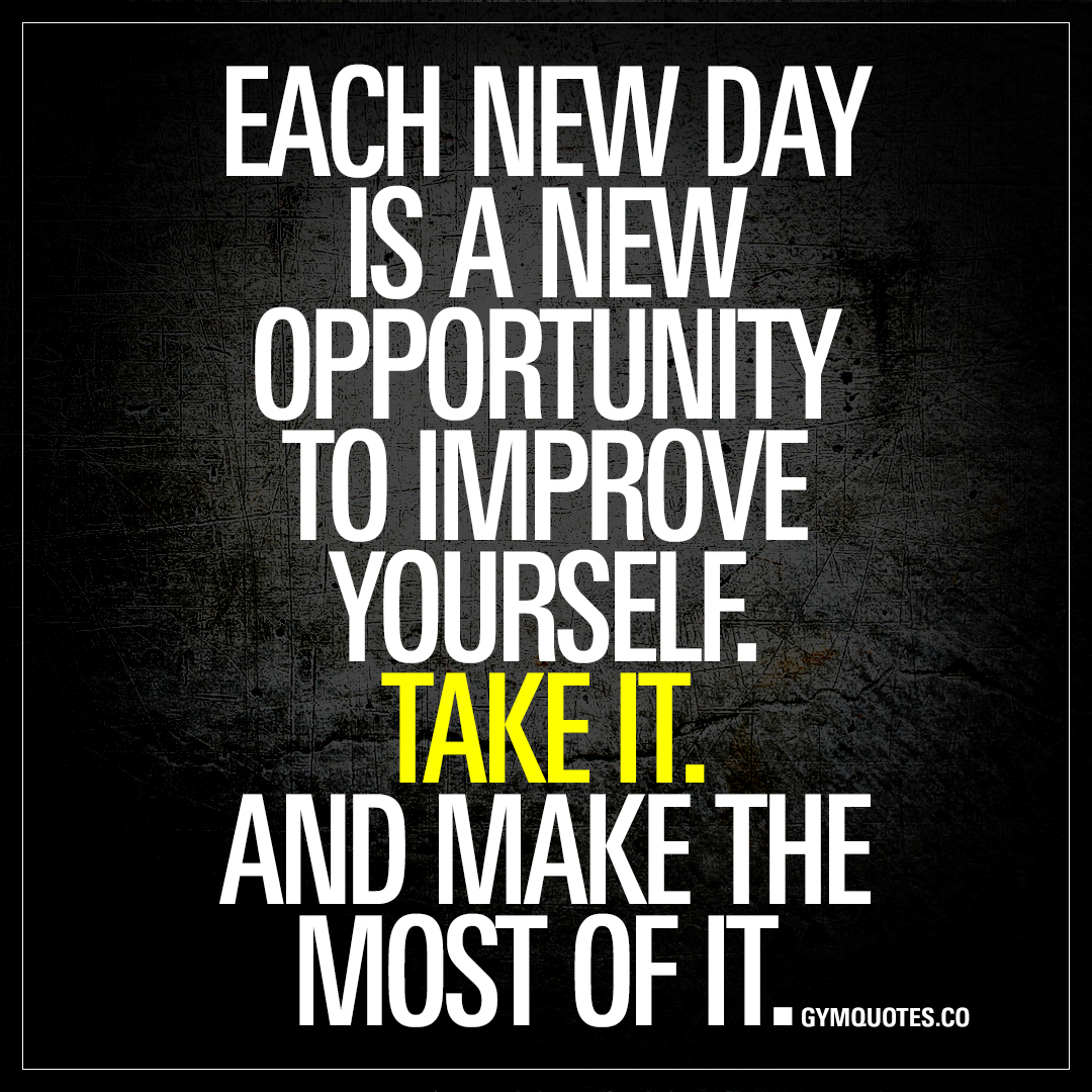 Each new day is a opportunity to improve yourself