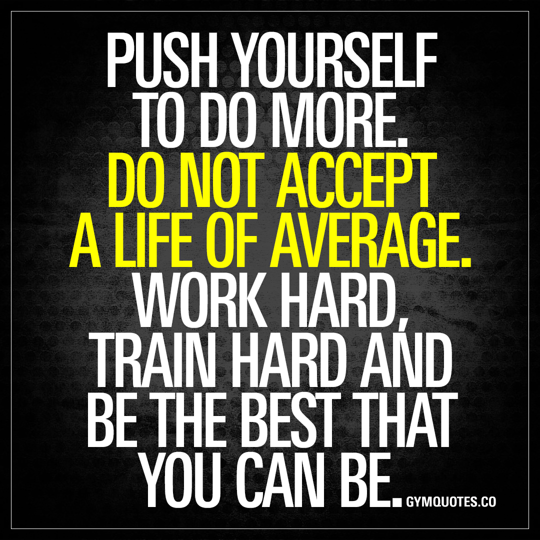 Motivational Quotes To Work: Push Yourself To Do More. Do Not Accept A Life Of Average