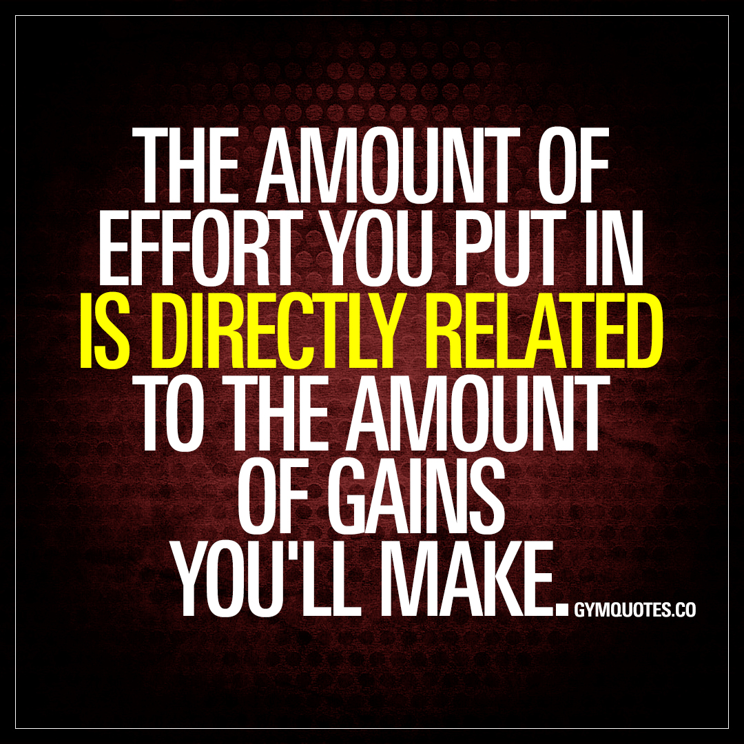 Effort Quotes | The Amount Of Effort You Put In Is Directly Related To The Amount Of