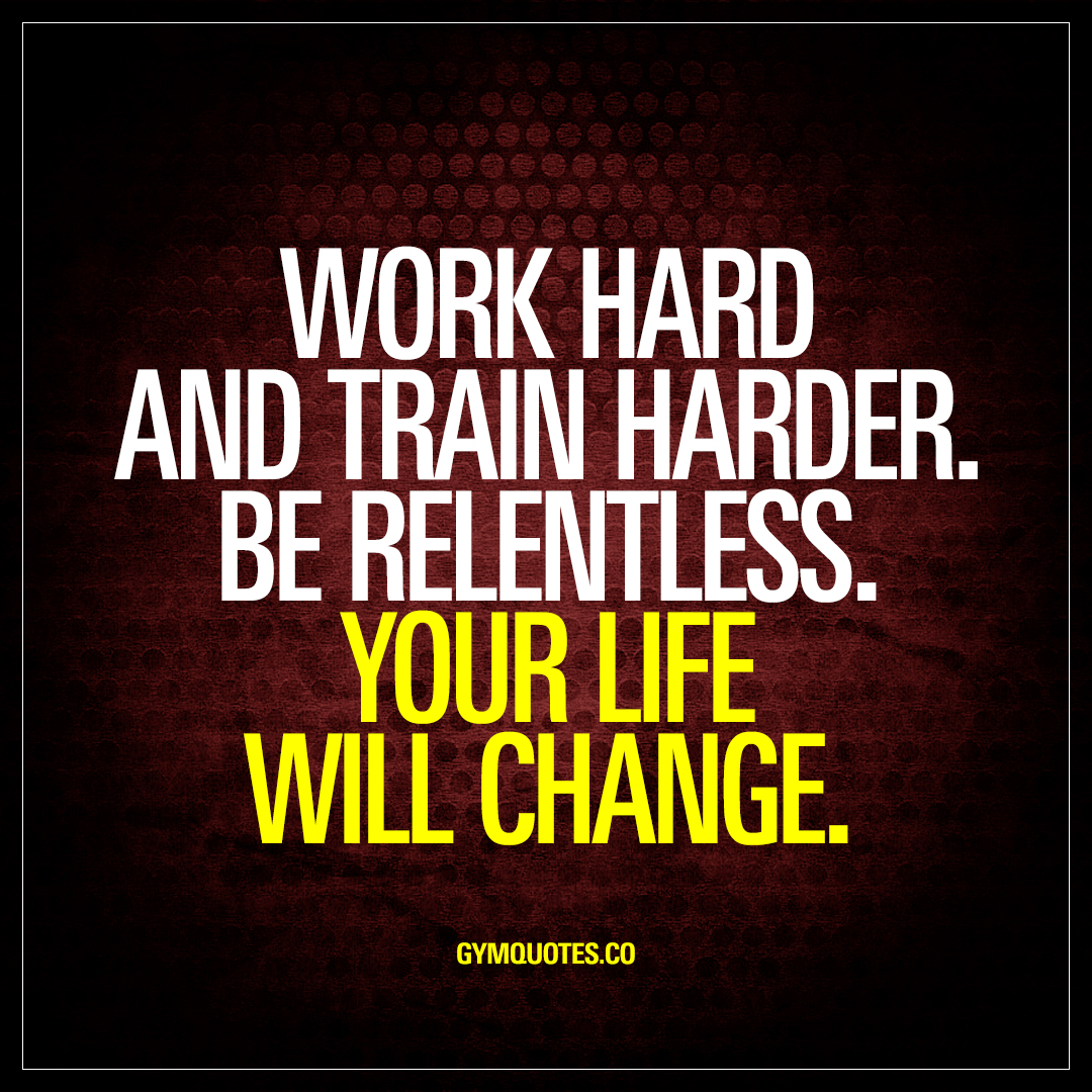Life Is Hard Quotes Work Hard And Train Harderbe Relentlessyour Life Will Change