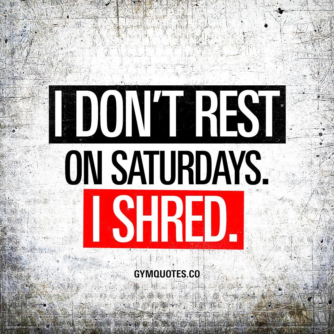 I don't rest on Saturdays. I shred.