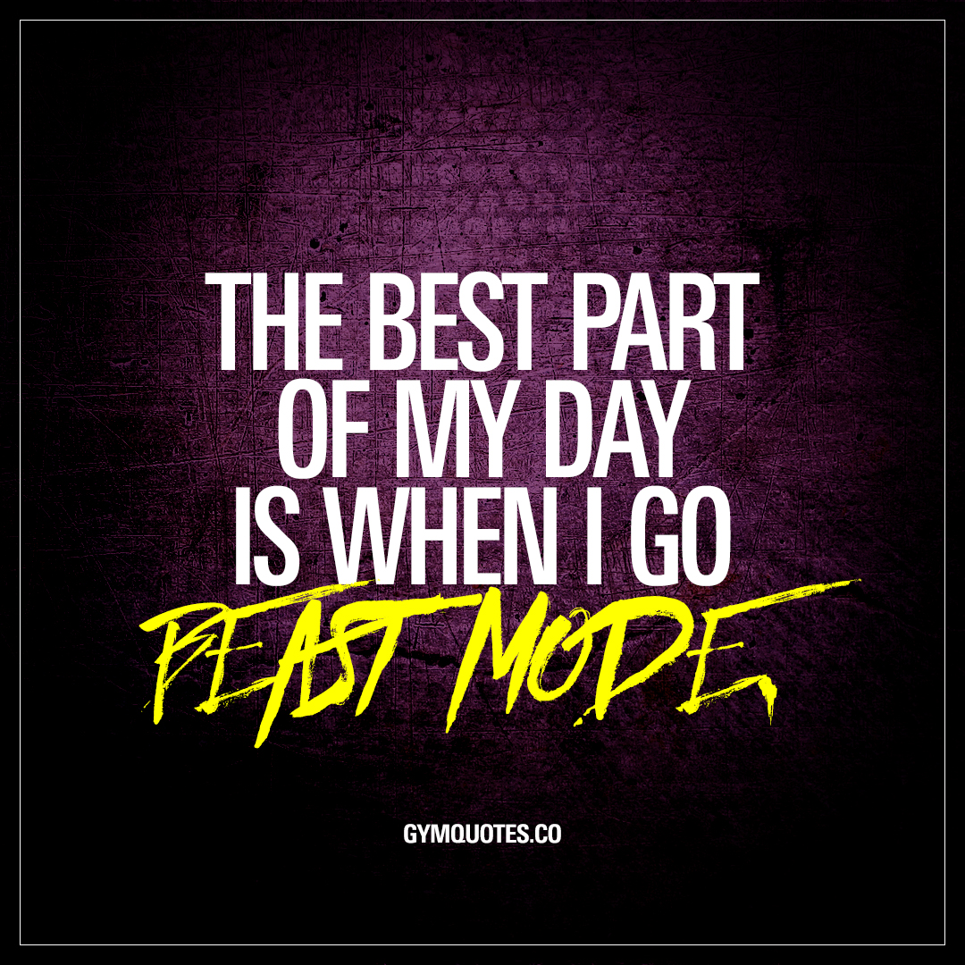 The best part of my day is when I go beast mode.