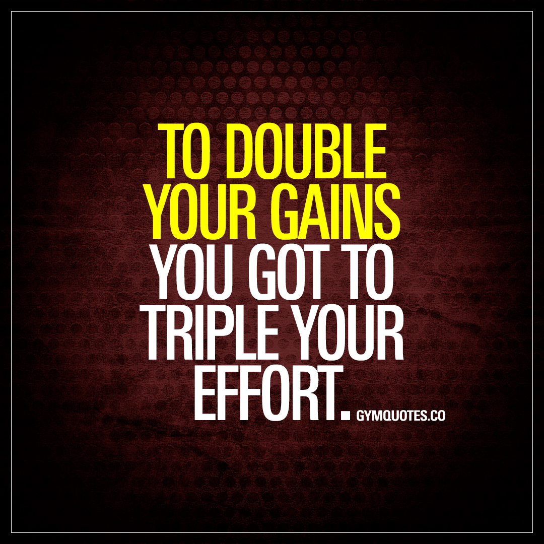 Quotes Effort Simple To Double Your Gains You Got To Triple Your Effort  Quotes About