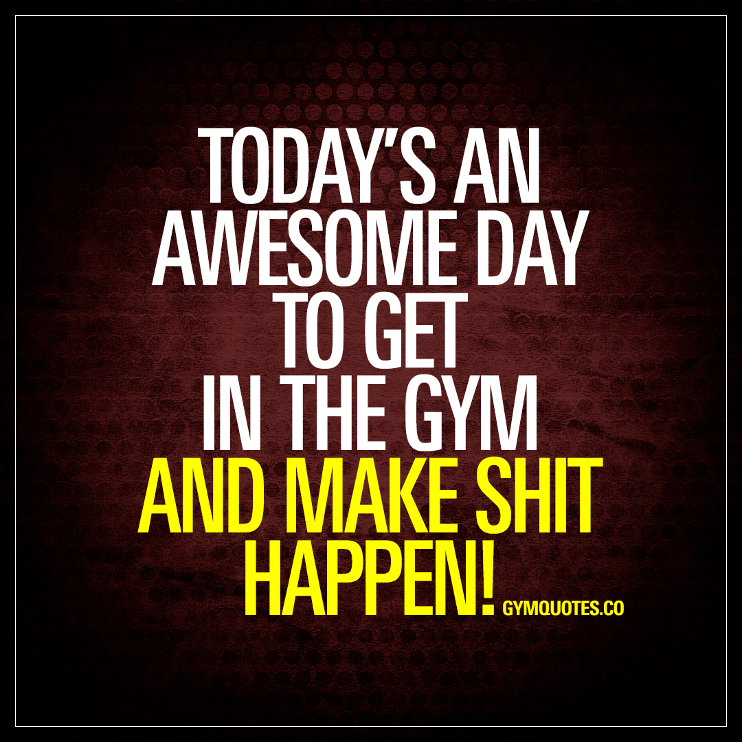Make Quotes Today's An Awesome Day To Get In The Gym And Make Shit Happen  Quotes