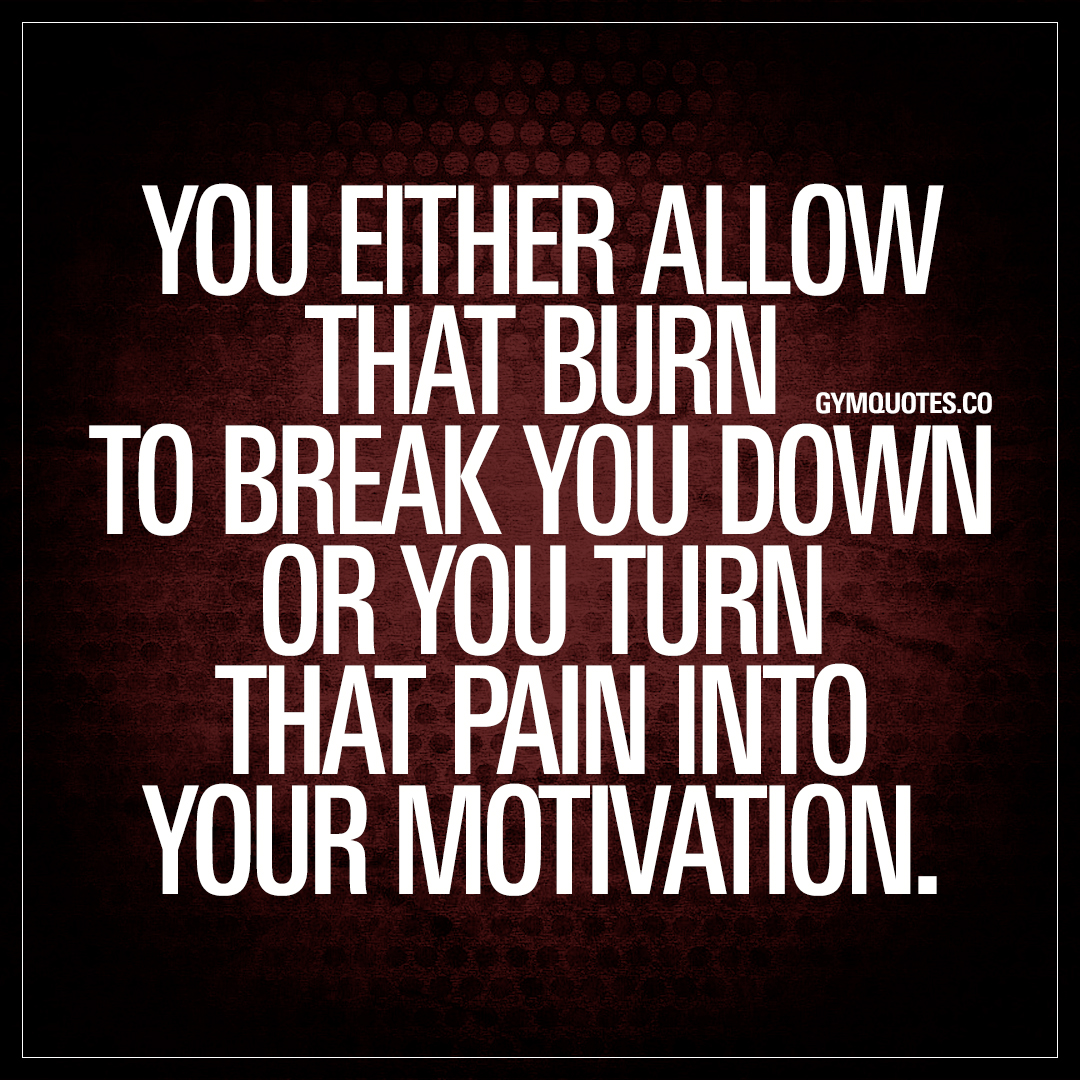 You either allow that burn to break down workout