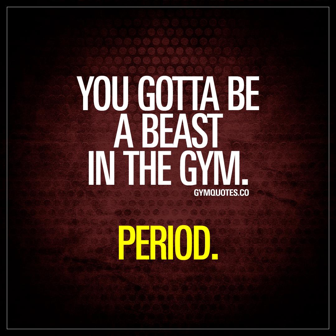 You gotta be a beast in the gym. Period.
