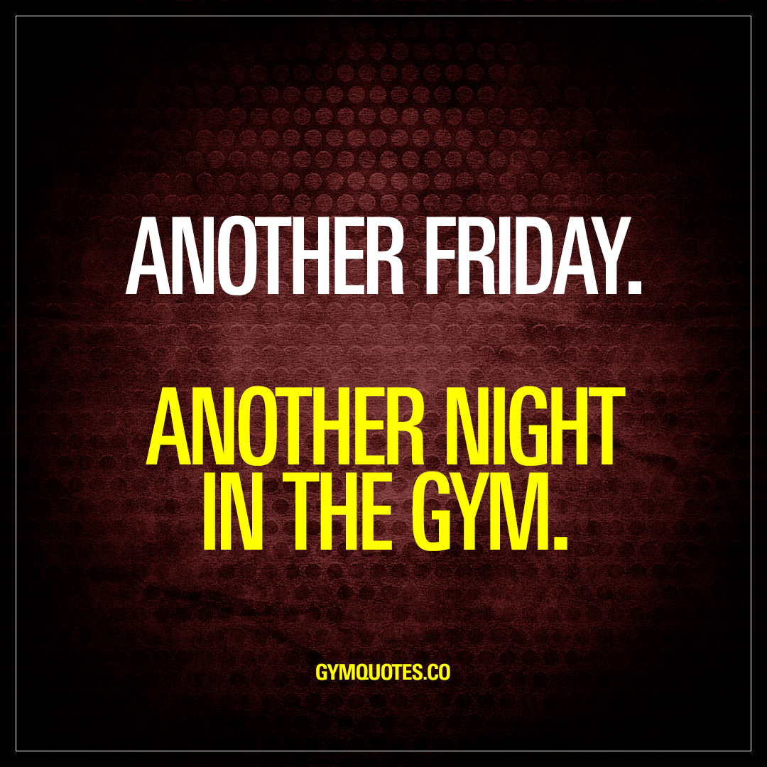Another friday. Another night in the gym.