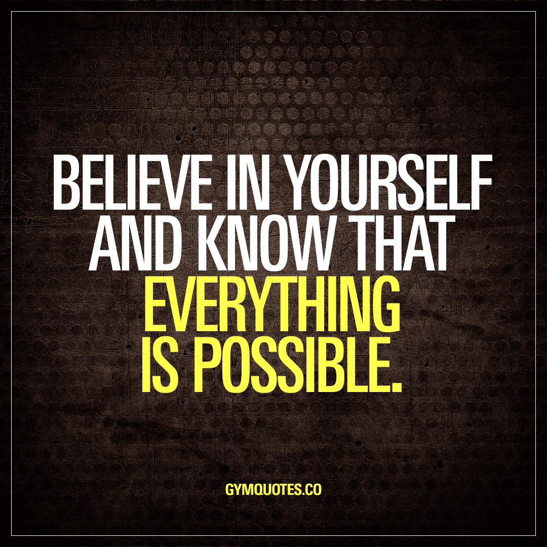 Believe in yourself and know that everything is possible ...