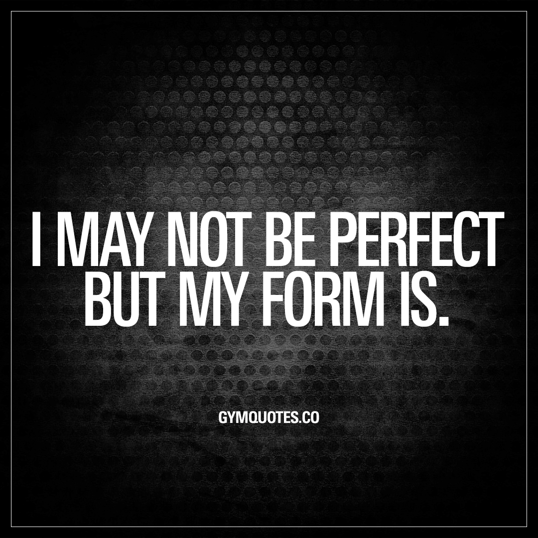 I May Not Be Perfect But My Form Is All About The Gym