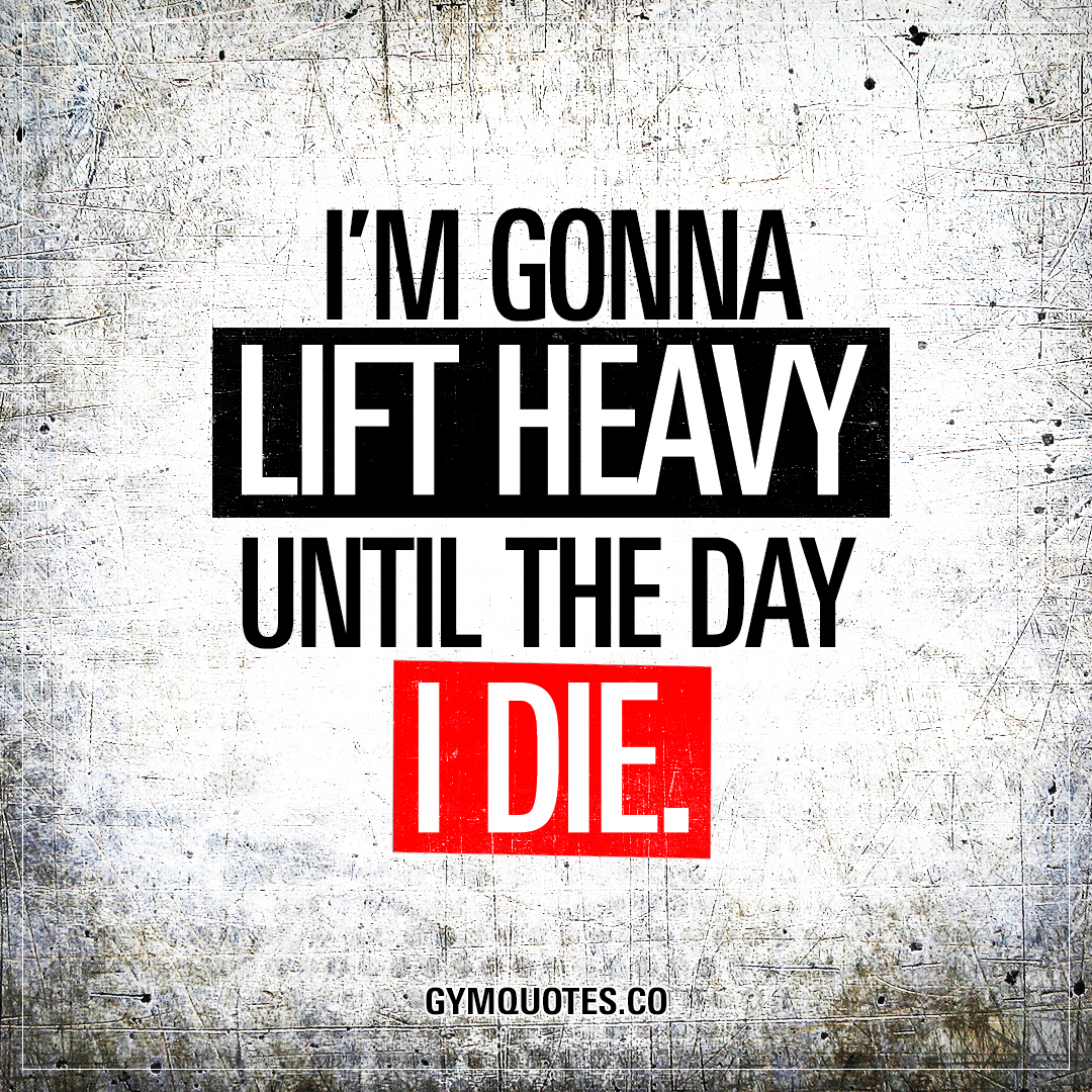Lifting Quotes I'm Gonna Lift Heavy Until The Day I Die  Best Quotes About