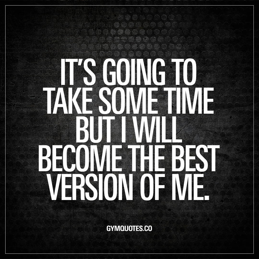 Be The Best Version Of You Quote: It's Going To Take Some Time But I Will Become The Best