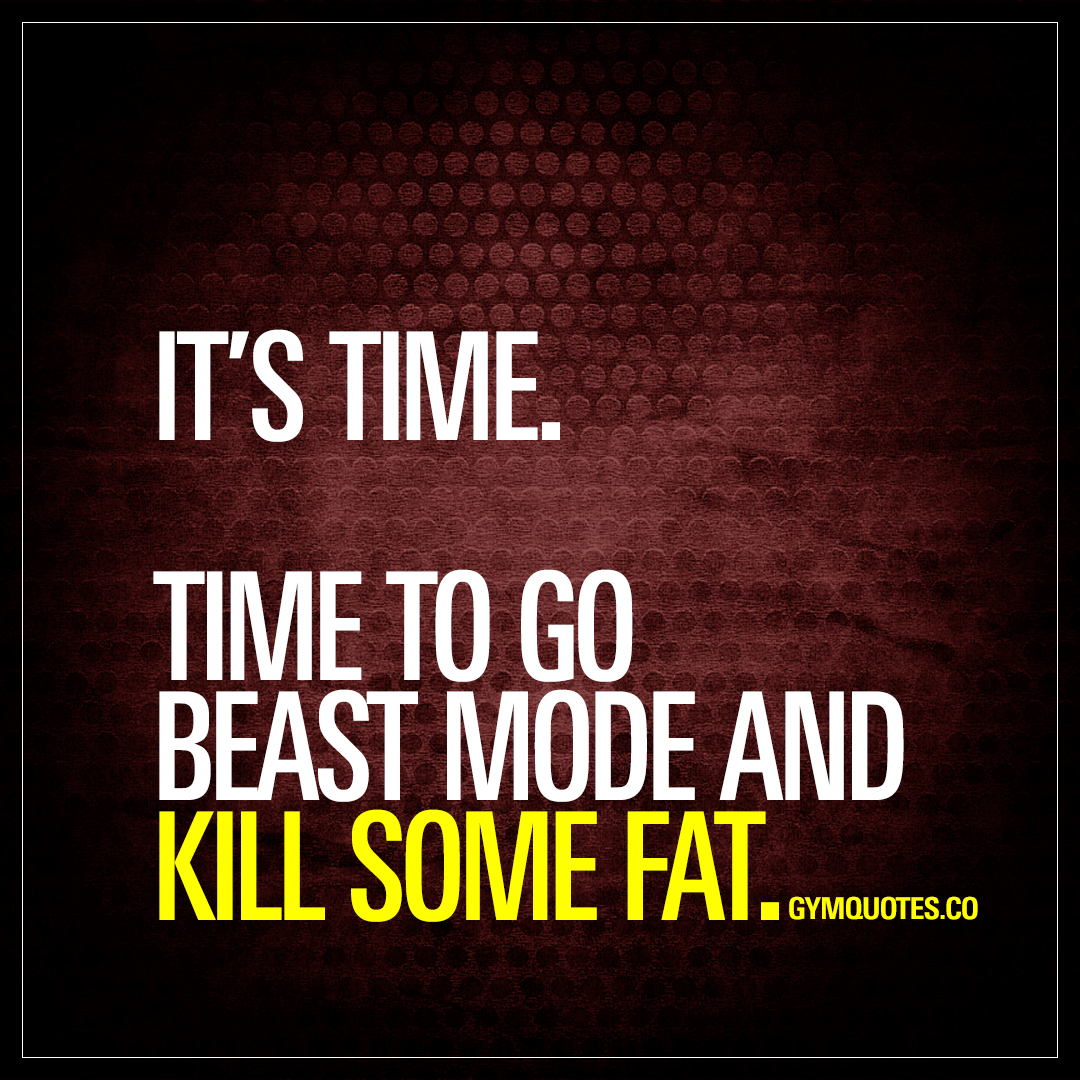 It's time. Time to go beast mode and kill some fat. 👊