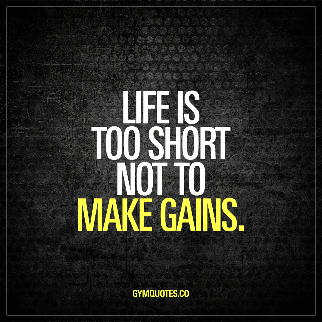 Life Quoted Life Is Too Short Not To Make Gains  Best Gym And Workout Quotes