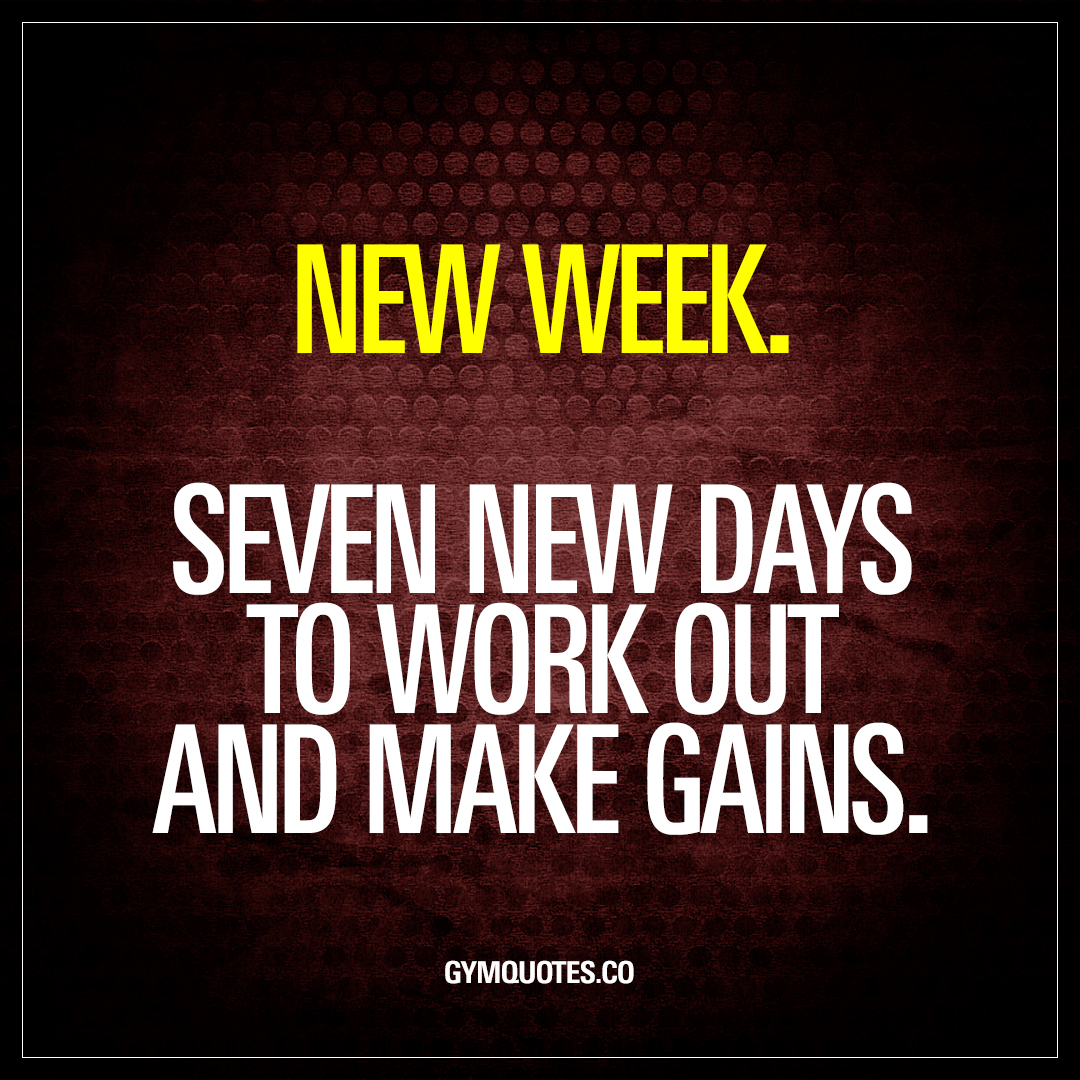 New week. Seven new days to work out and make gains.