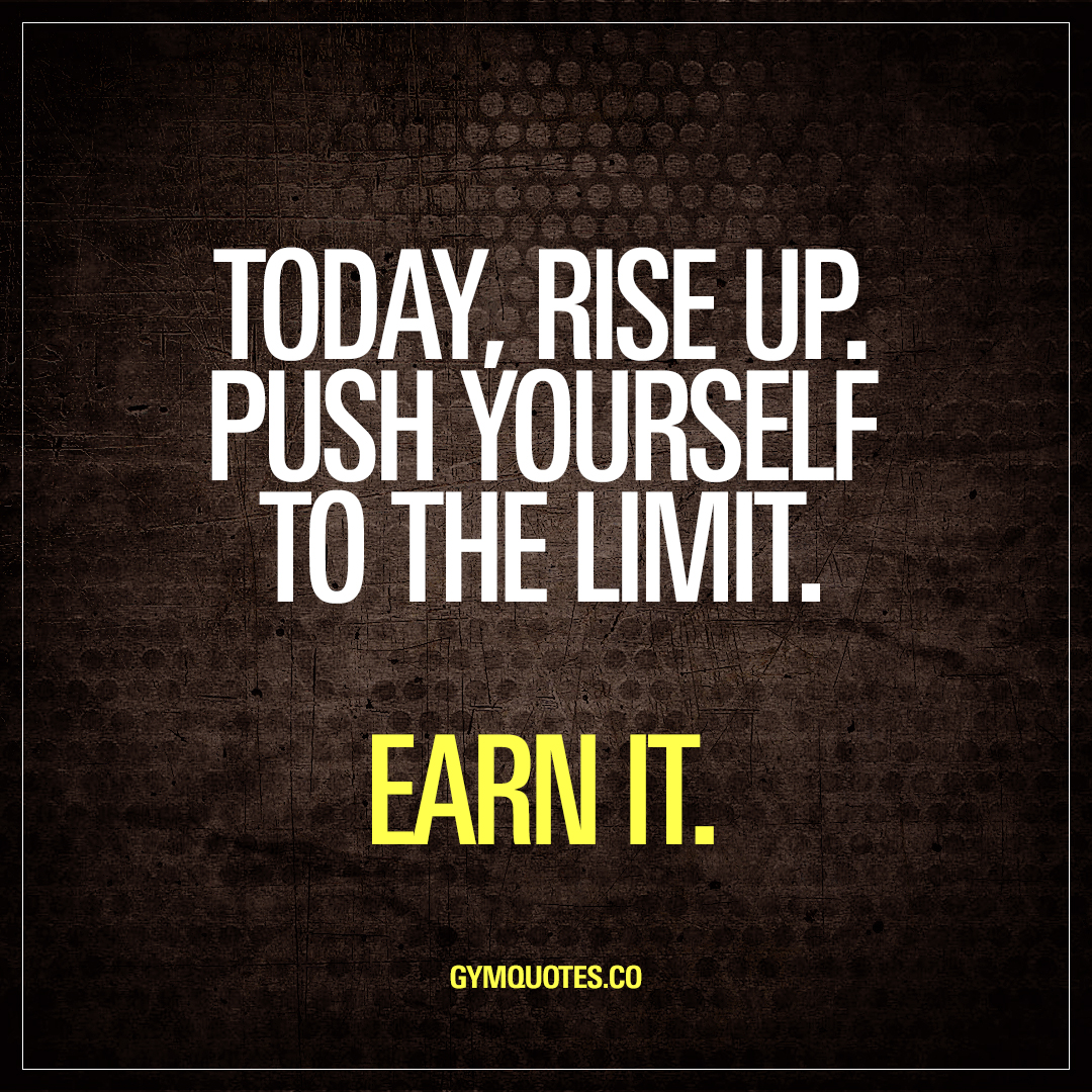 Time To Rise Quotes: Today, Rise Up. Push Yourself To The Limit. Earn It