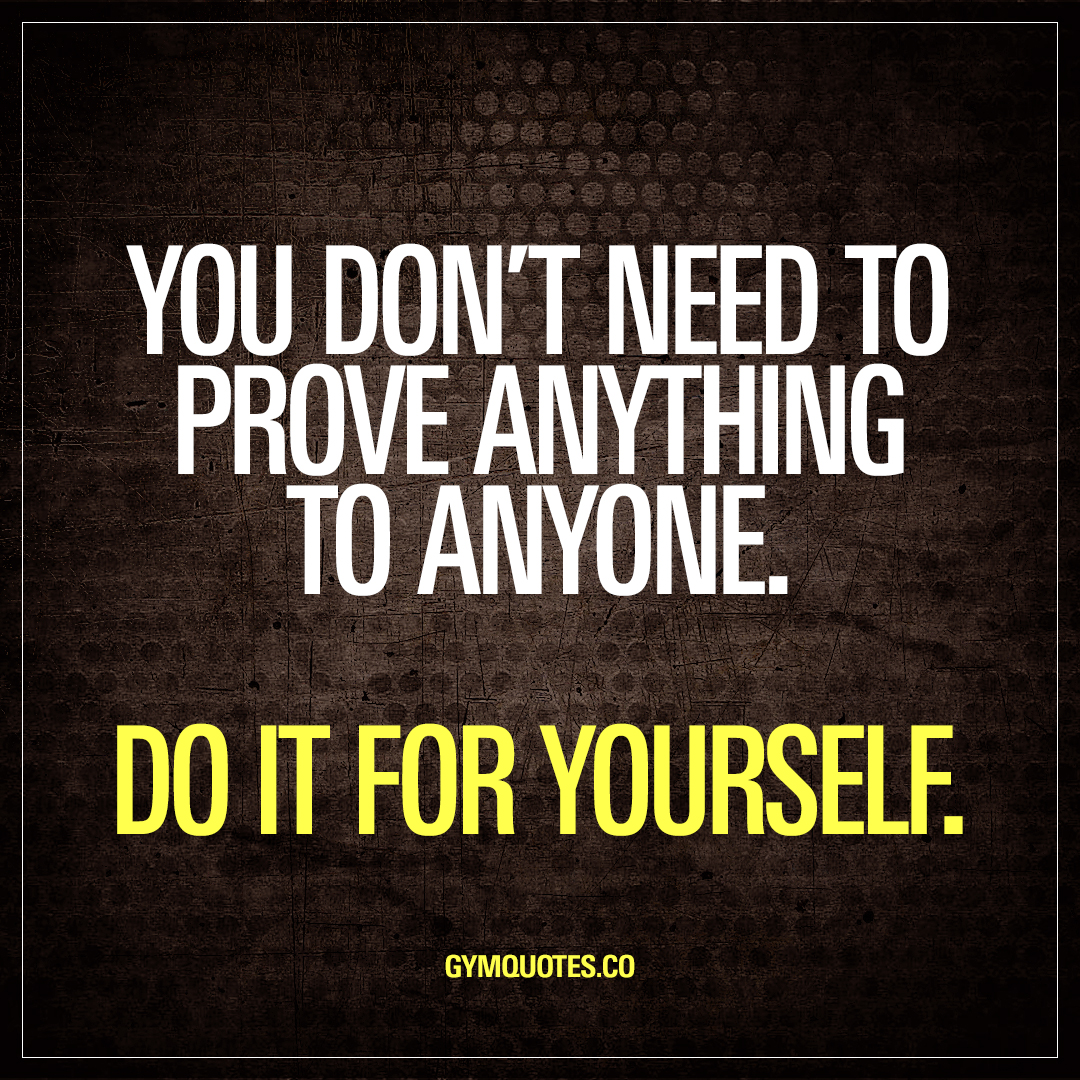 You Dont Need To Prove Anything To Anyone Do It For Yourself