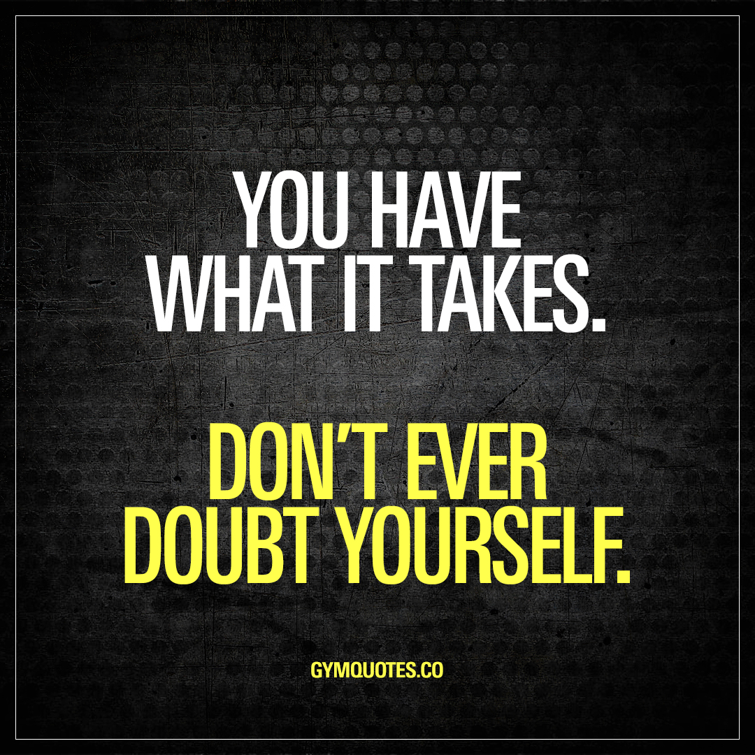 You have what it takes. Don't ever doubt yourself.