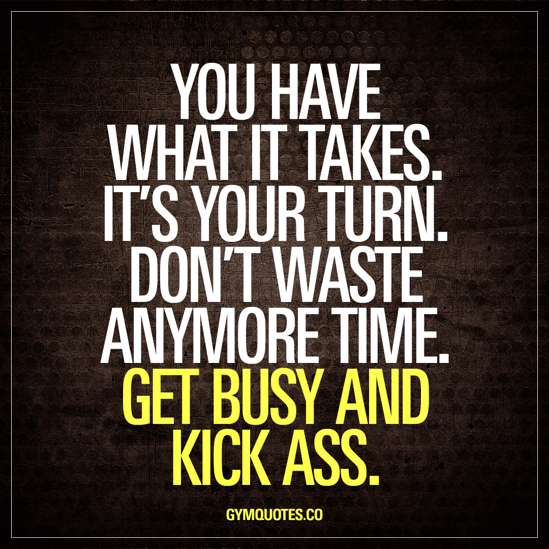 You have what it takes. Get busy and kiss ass | Motivational ...