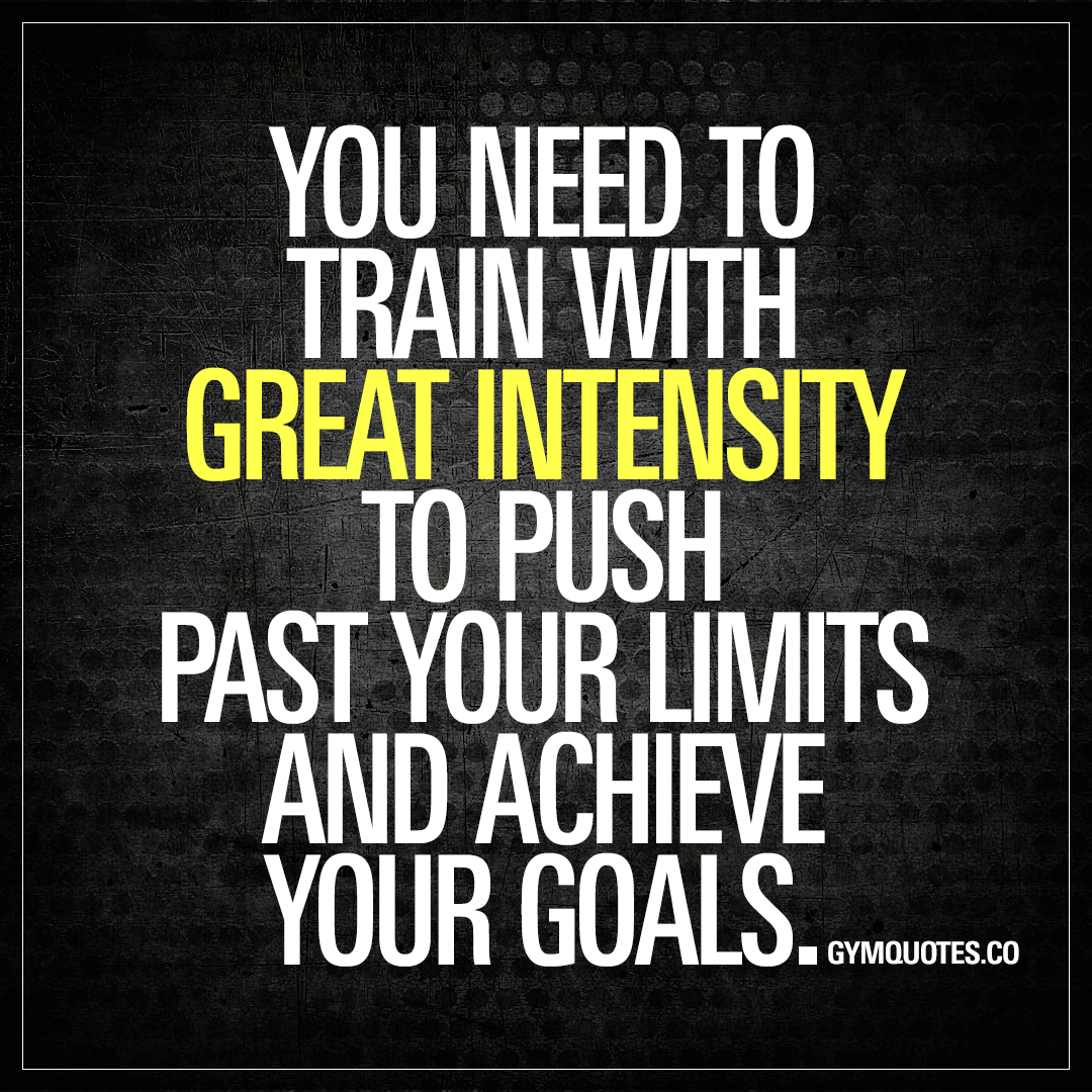 You Need To Train With Great Intensity To Push Past Your