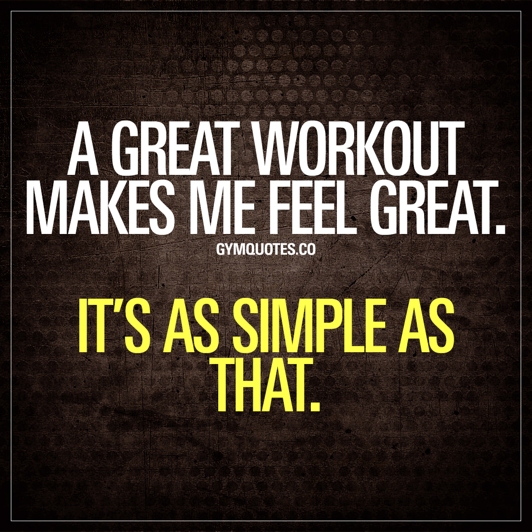 A great workout makes me feel great. It's as simple as that.
