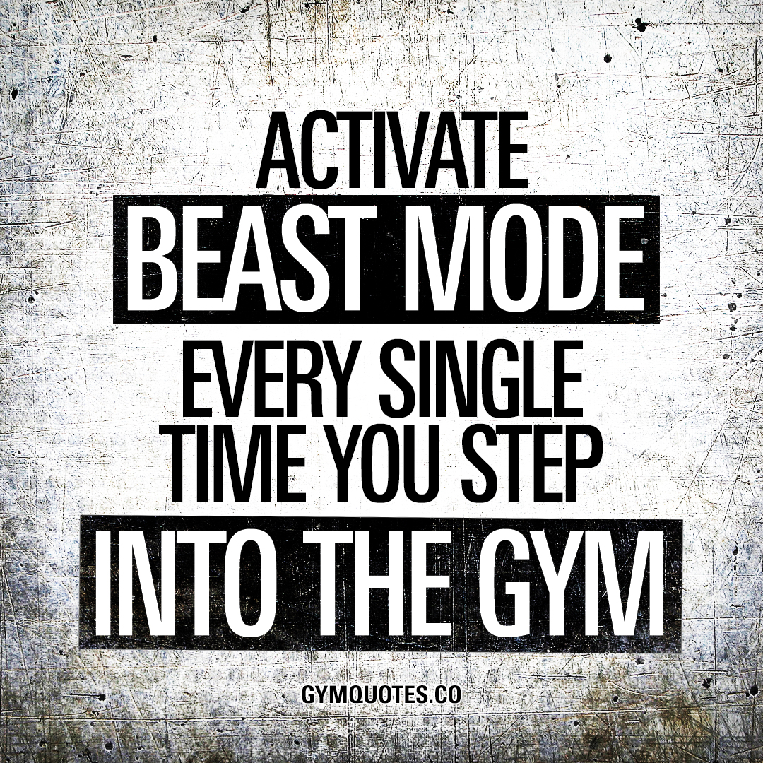 Activate beast mode every single time you step into the gym.