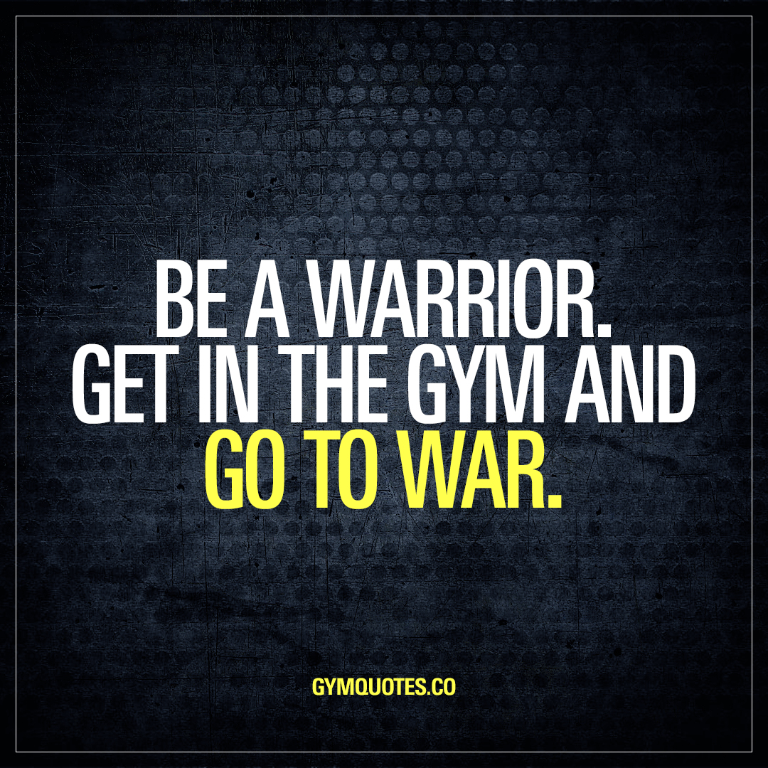 Quotes About War Be A Warriorget In The Gym And Go To War  Motivational Gym Quotes