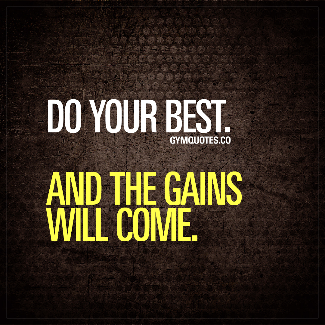 Do your best. And the gains will come.