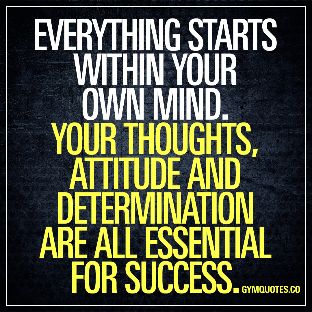 Everything starts within your own mind.