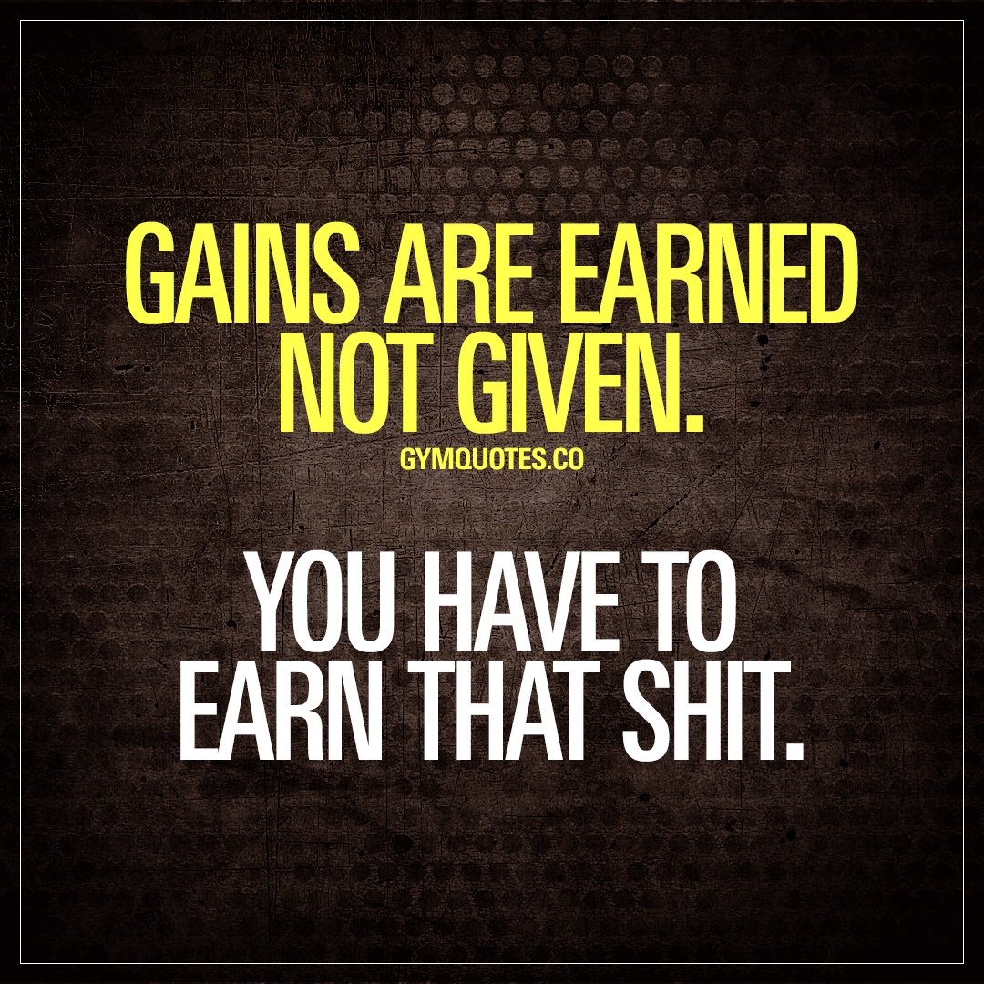 Gains are earned not given. You have to earn that shit ...