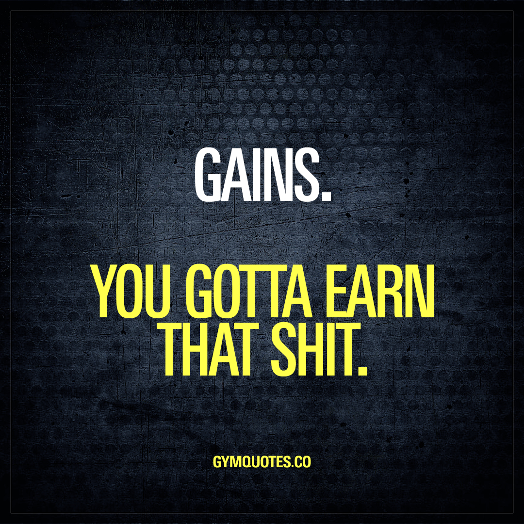 Gains. You gotta earn that shit | Best quotes about making gains