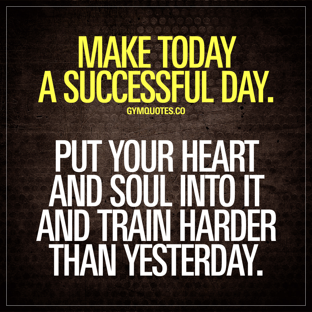 Make today a successful day. Put your heart and soul into it and