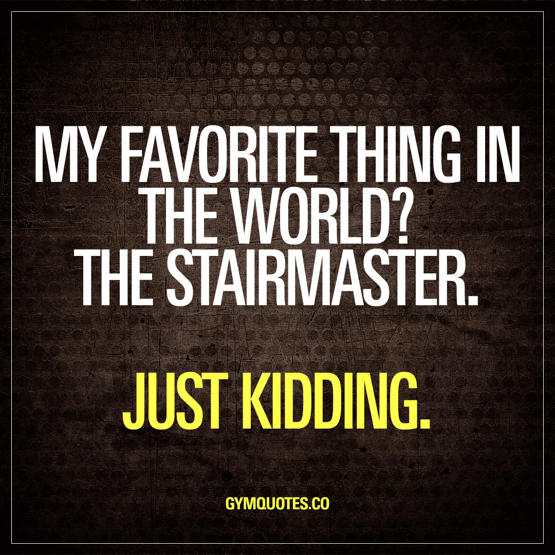 My favorite thing in the world? The stairmaster. Just kidding.