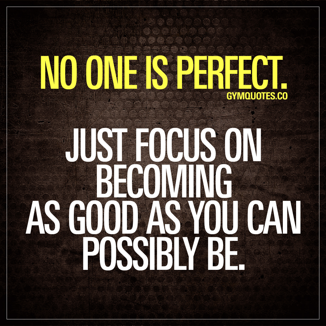 No One Is Perfect Just Focus On Becoming As Good As You