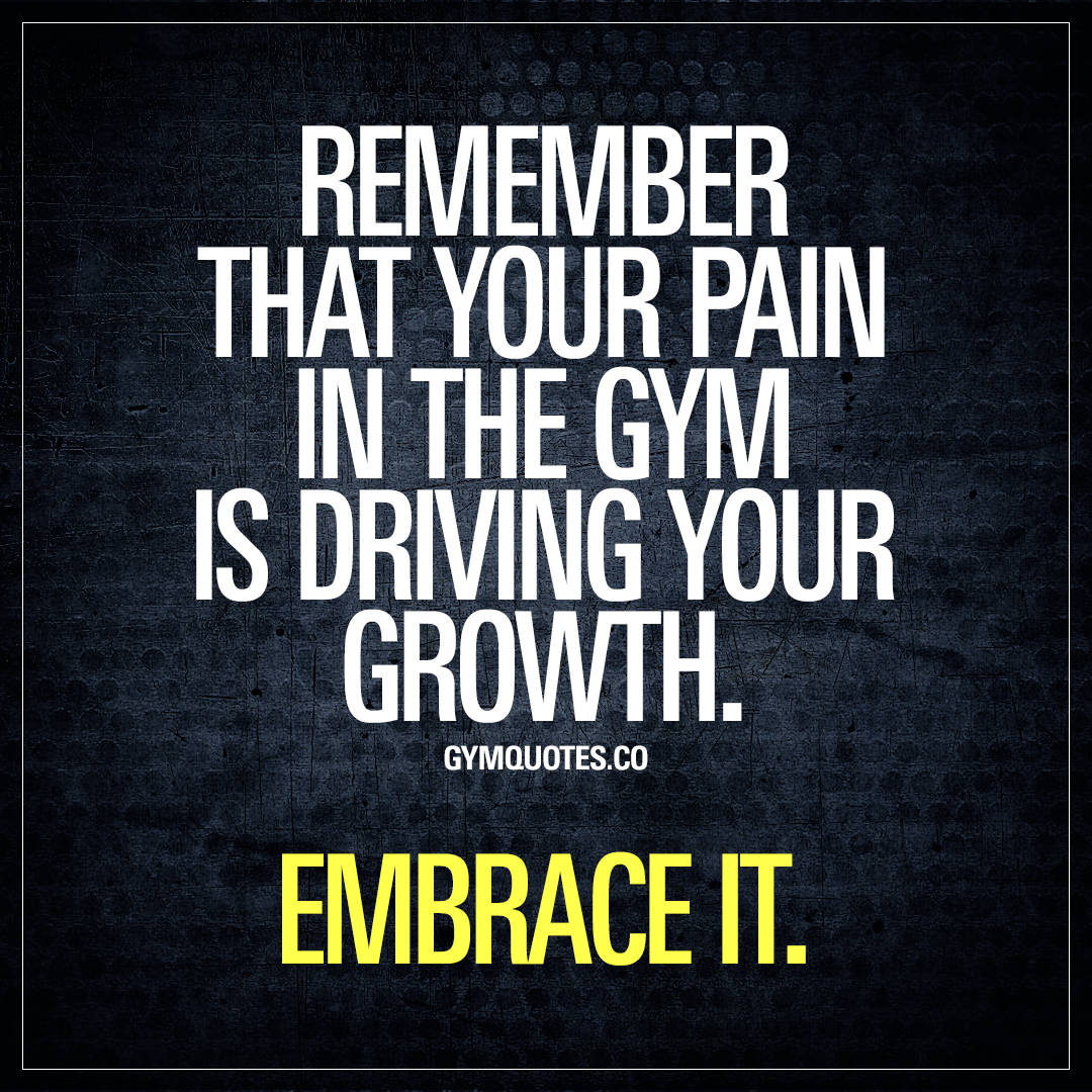 Quotes Pain Remember That Your Pain In The Gym Is Driving Your Growthembrace It.