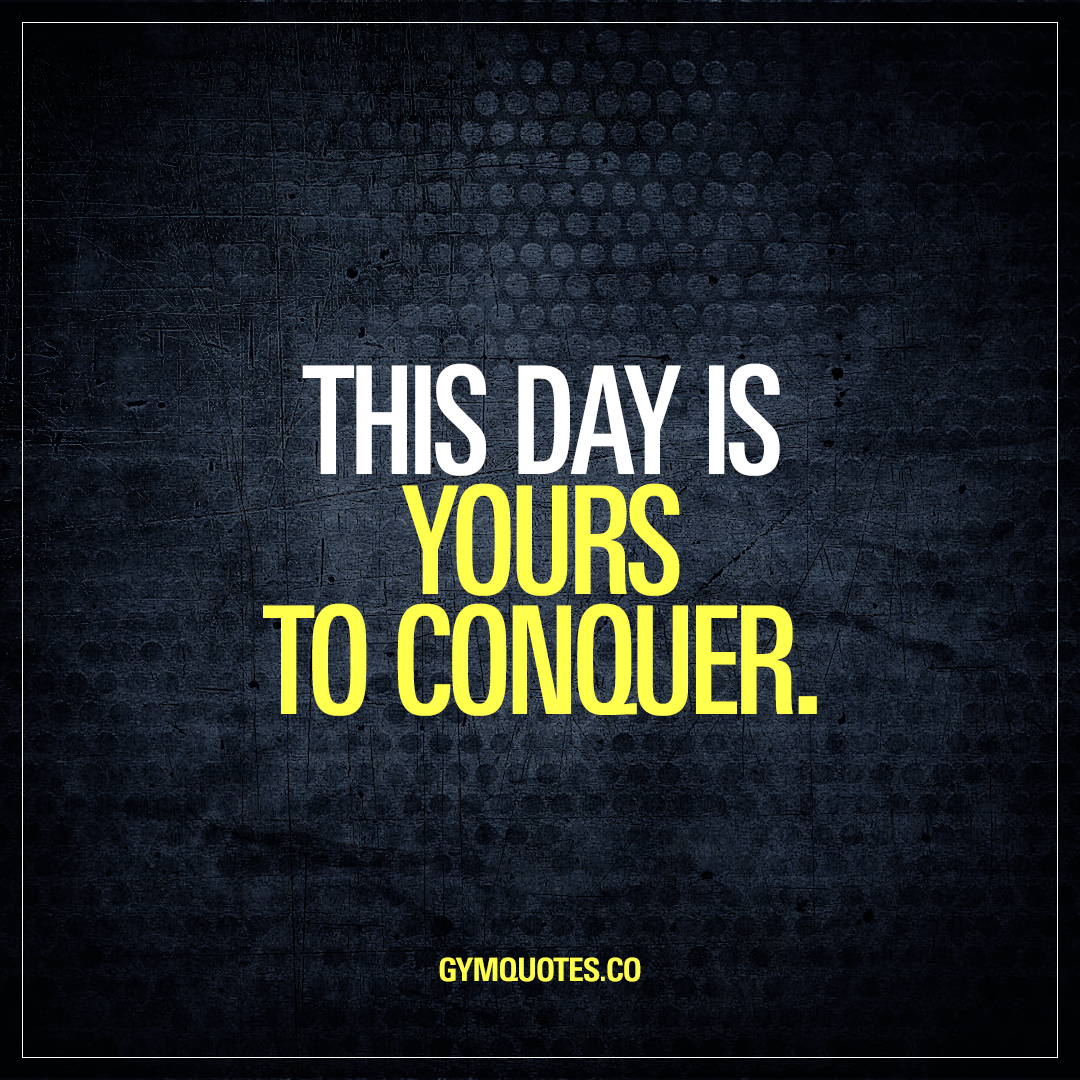 Motivational Quotes Of The Day: This Day Is Yours To Conquer