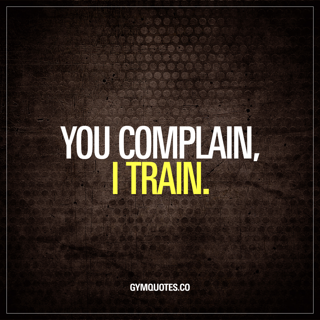 You complain, I train.