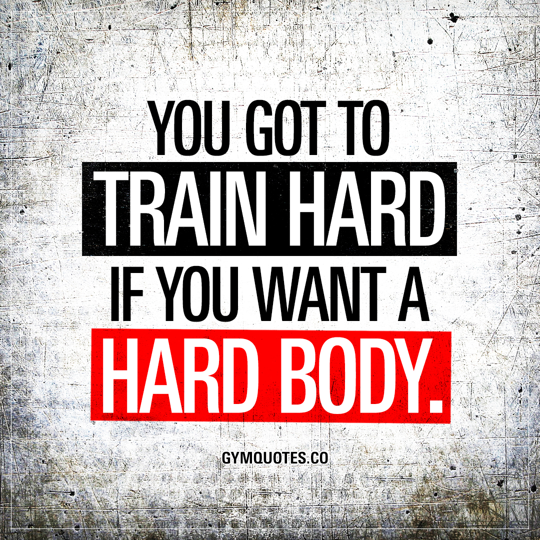 Body Image Quotes You Got To Train Hard If You Want A Hard Body  Train Hard Quotes