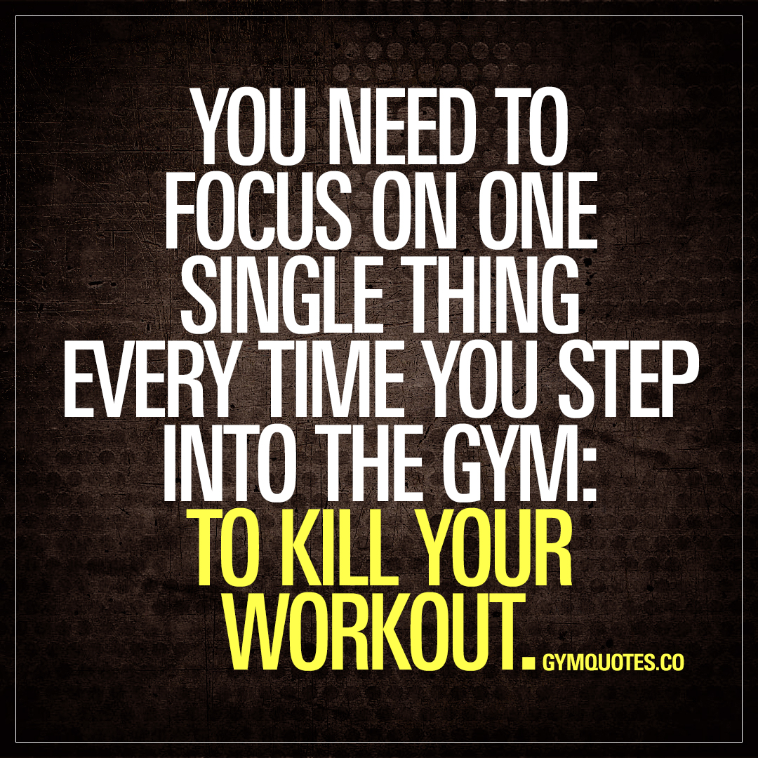 You need to focus on one single thing every time you step into the gym: To kill your workout.
