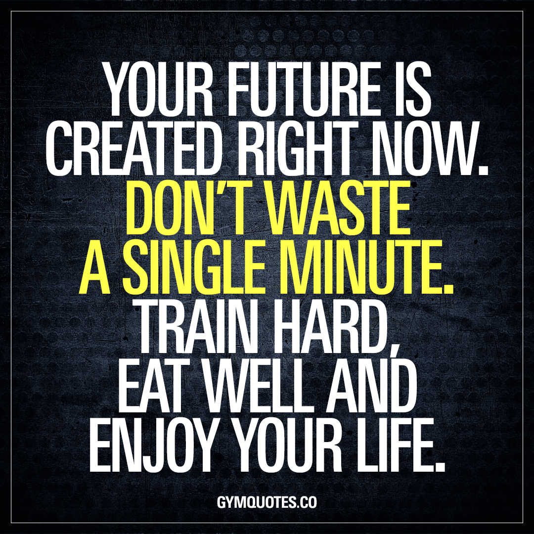 The Future Is Now Quote Your Future Is Created Right Nowdon't Waste A Single Minute