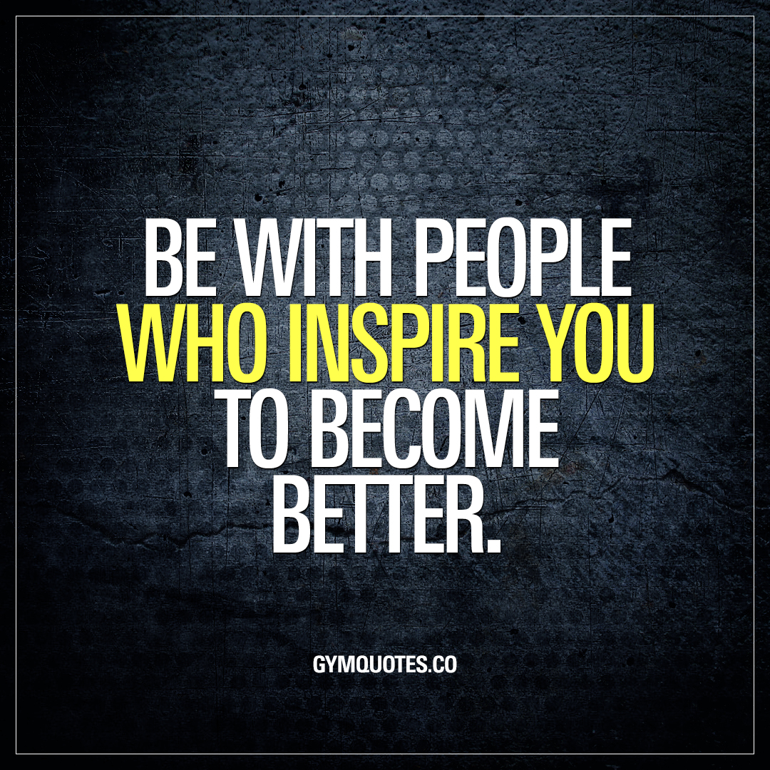 Be with people who inspire you to become better gym