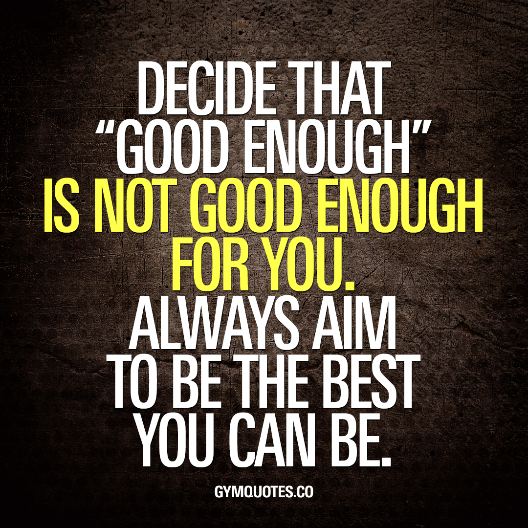 "Decide That ""good Enough"" Is Not Good Enough For You"