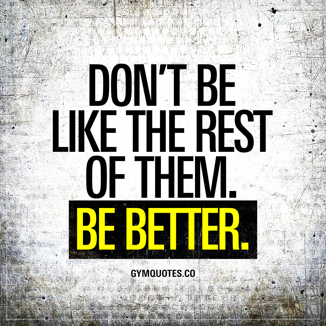 Why I Don T Like Motivational Quotes: Don't Be Like The Rest Of Them. Be Better