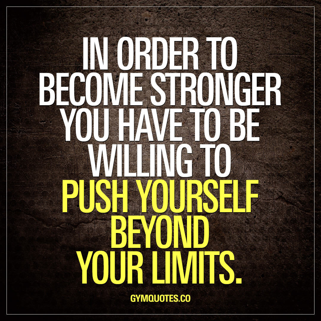 Stronger Quotes In Order To Become Stronger You Have To Be Willing To Push