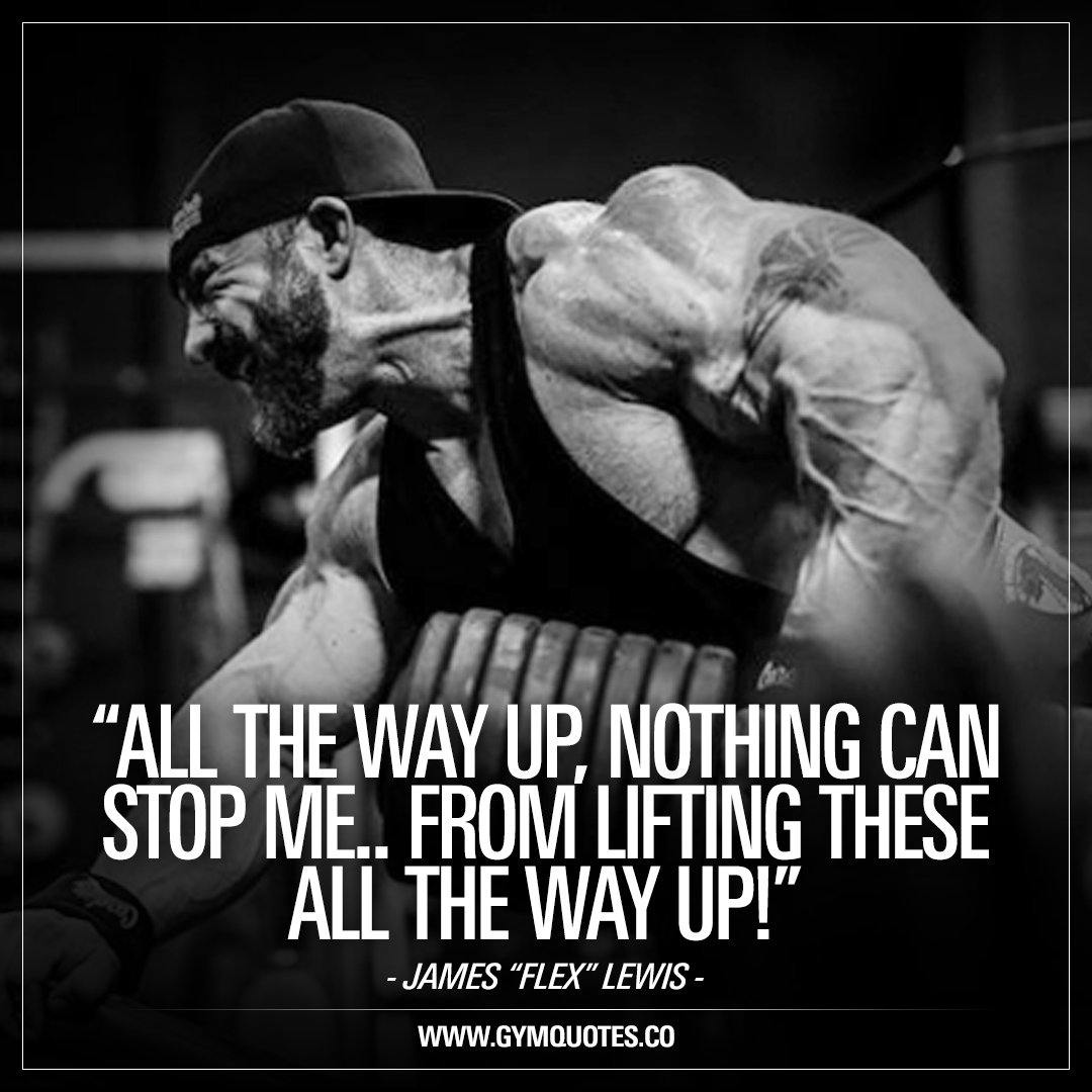 All the way up, nothing can stop me.. From lifting these all the way up! – Flex Lewis
