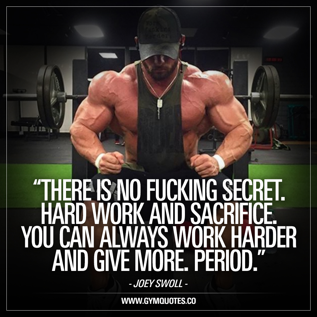 There is no fucking secret.  Hard work and sacrifice. You can always work harder and give more. Period. – Joey Swoll