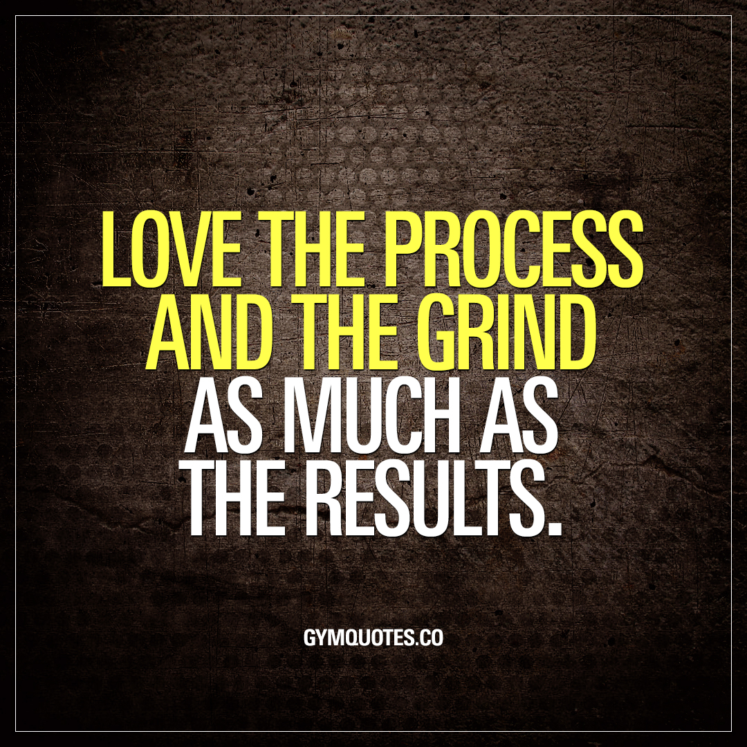 Grind Quotes Love The Process And The Grind As Much As The Results  Gym Quotes