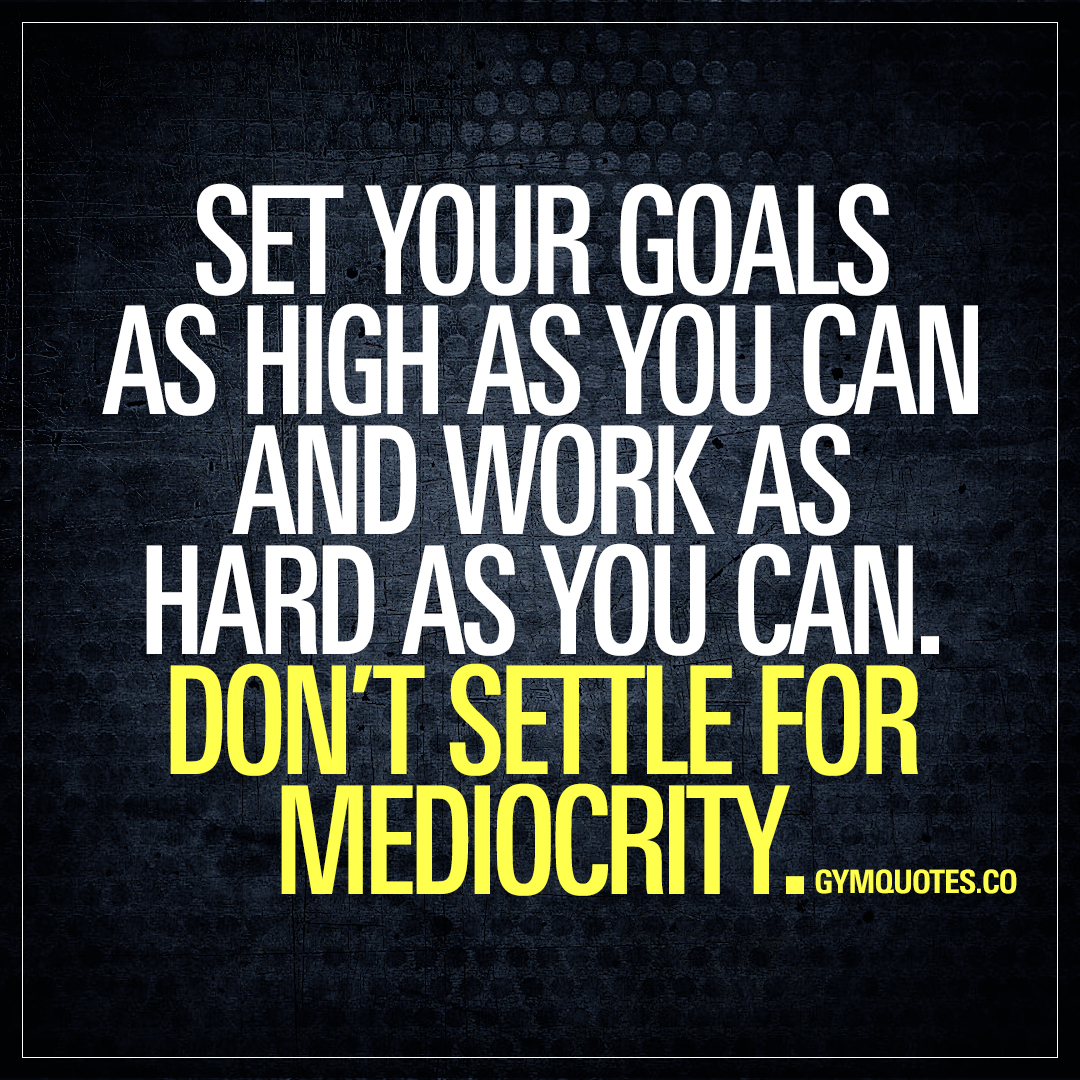 Set Your Goals As High As You Can And Work As Hard As You Can Dont