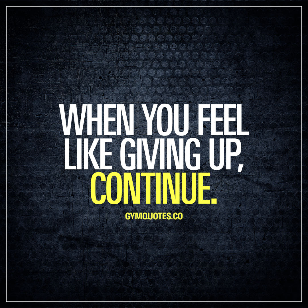 Quotes About Giving Up When You Feel Like Giving Up Continue  Gym Motivation Quotes