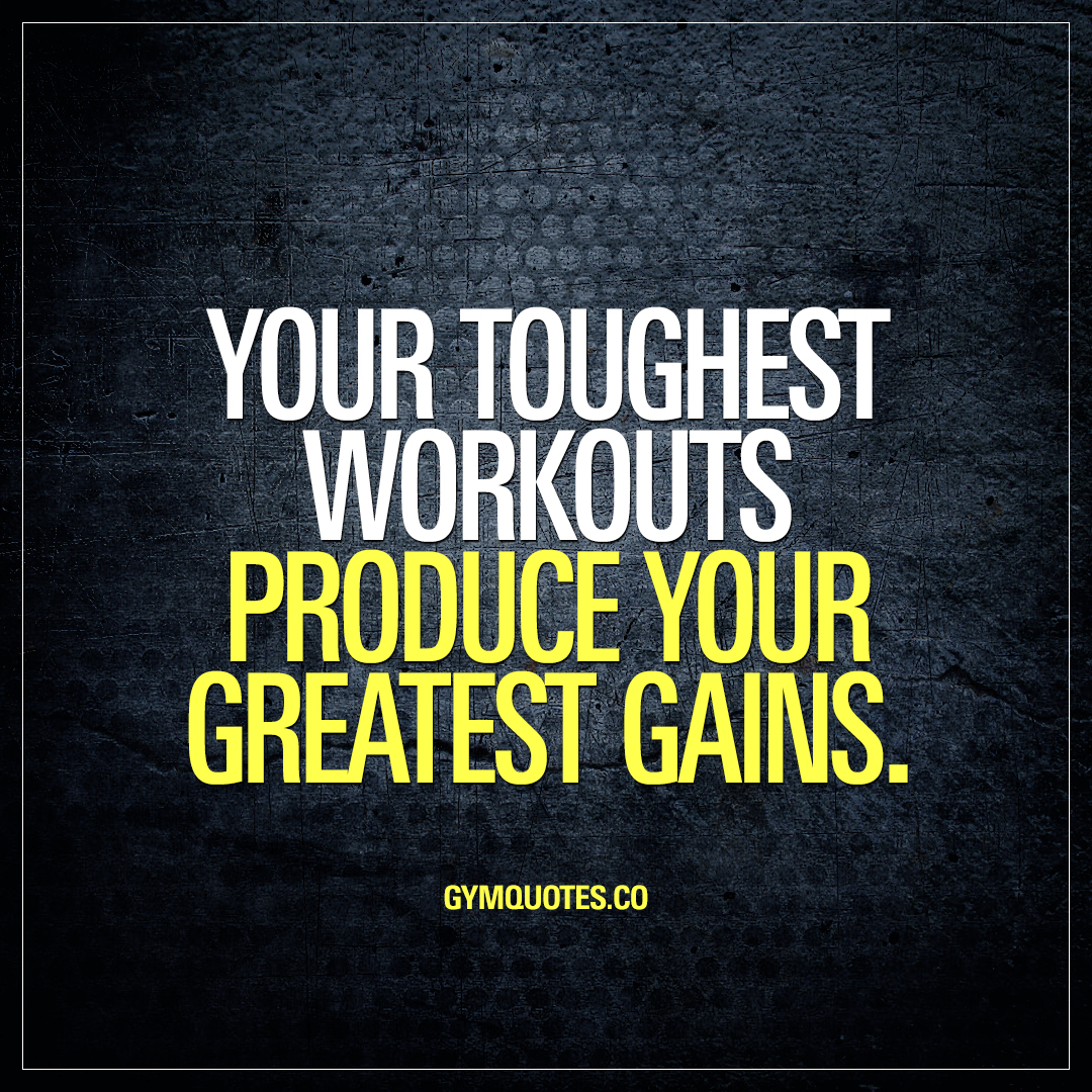 Your toughest workouts produce your greatest gains.